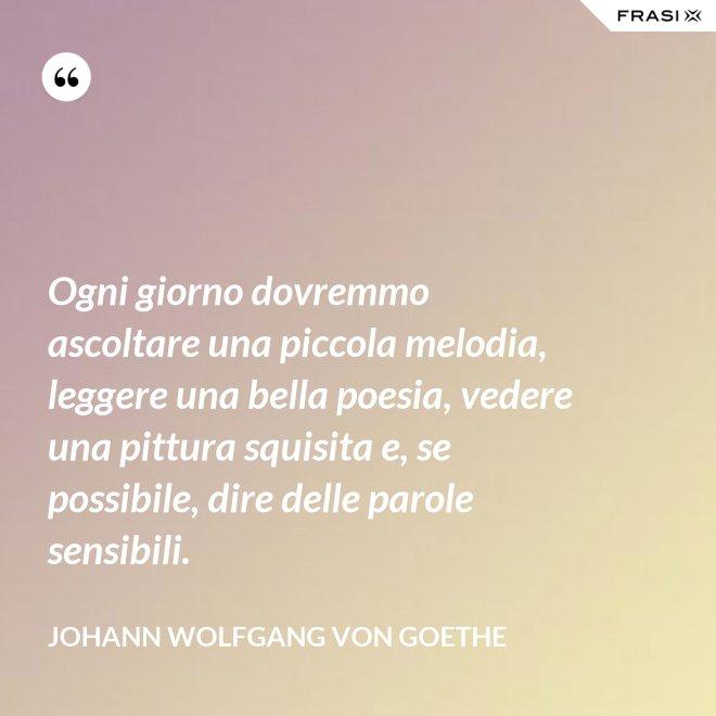 Ogni giorno dovremmo ascoltare una piccola melodia, leggere una bella poesia, vedere una pittura squisita e, se possibile, dire delle parole sensibili. - Johann Wolfgang von Goethe