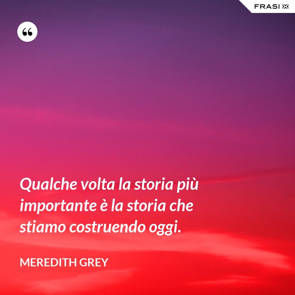 Qualche volta la storia più importante è la storia che stiamo costruendo oggi. - Meredith Grey