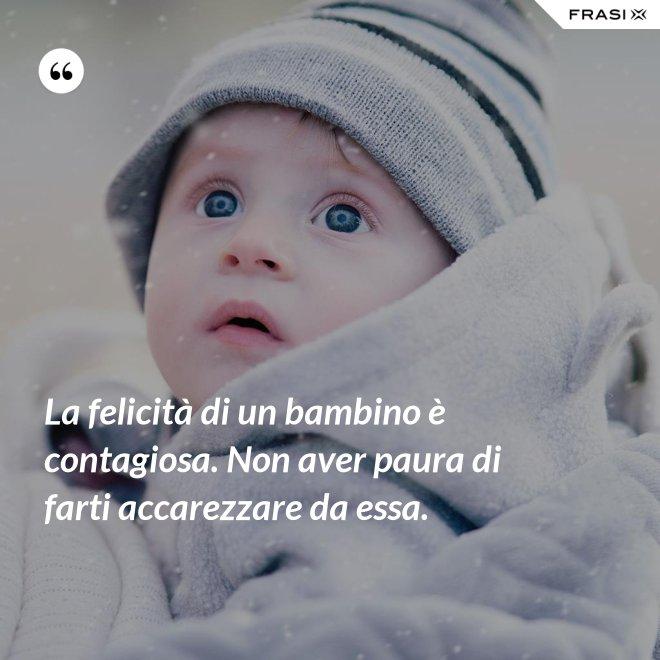 La felicità di un bambino è contagiosa. Non aver paura di farti accarezzare da essa. - Anonimo