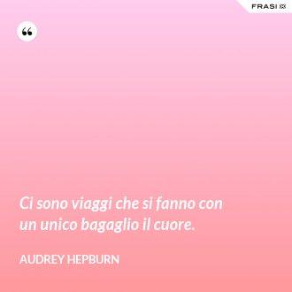 Ci sono viaggi che si fanno con un unico bagaglio il cuore - Audrey Hepburn