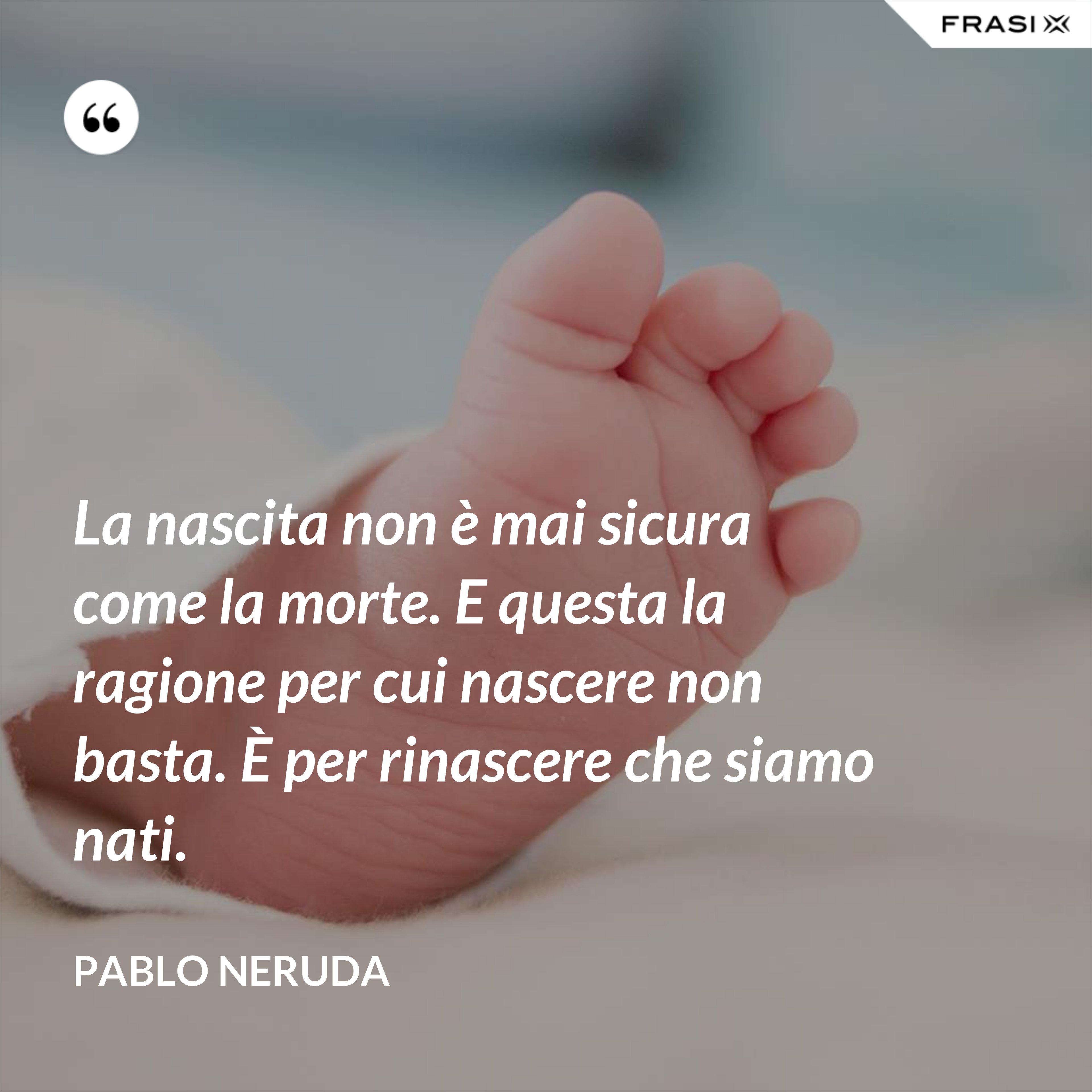 La nascita non è mai sicura come la morte. E questa la ragione per cui nascere non basta. È per rinascere che siamo nati. - Pablo Neruda