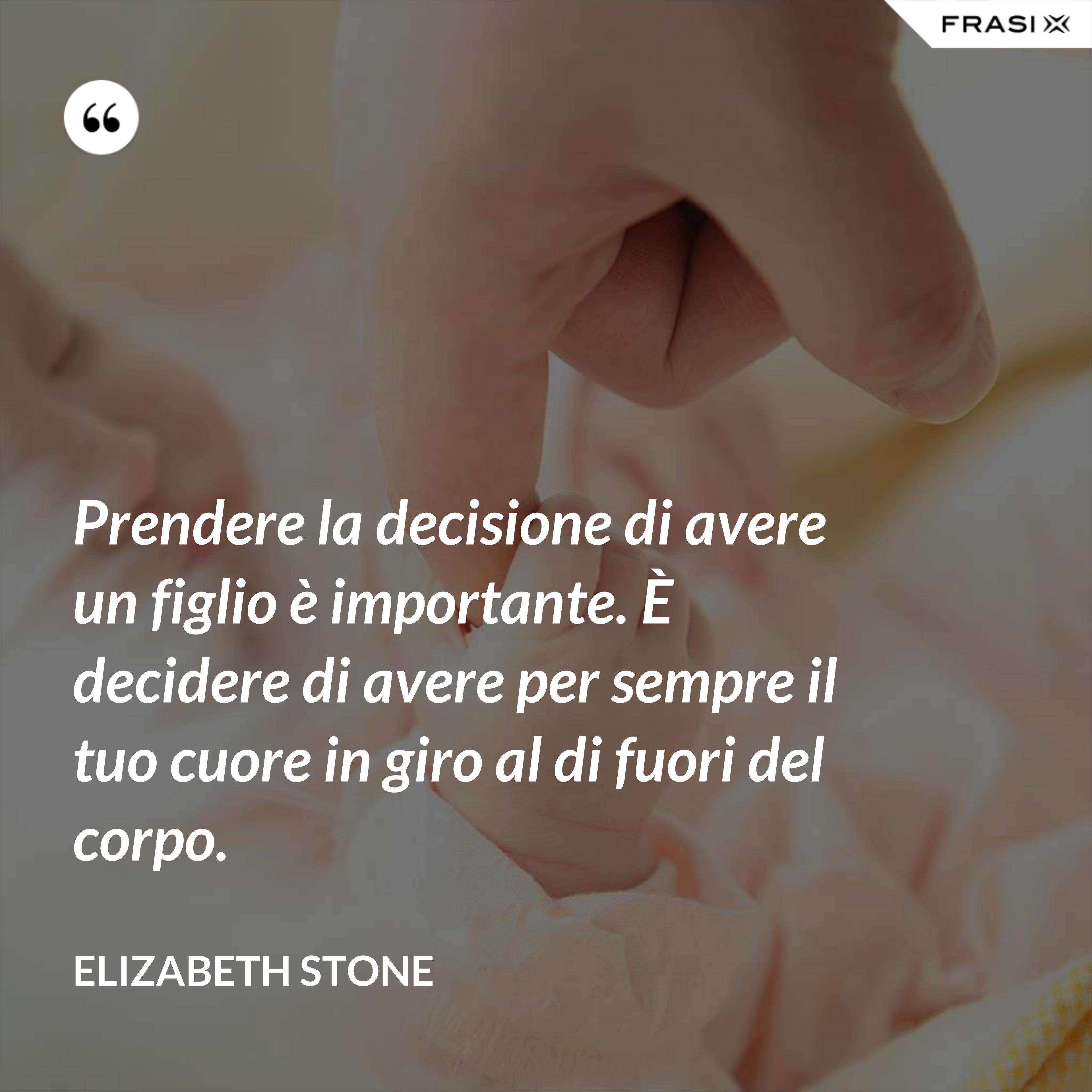 Prendere la decisione di avere un figlio è importante. È decidere di avere per sempre il tuo cuore in giro al di fuori del corpo. - Elizabeth Stone