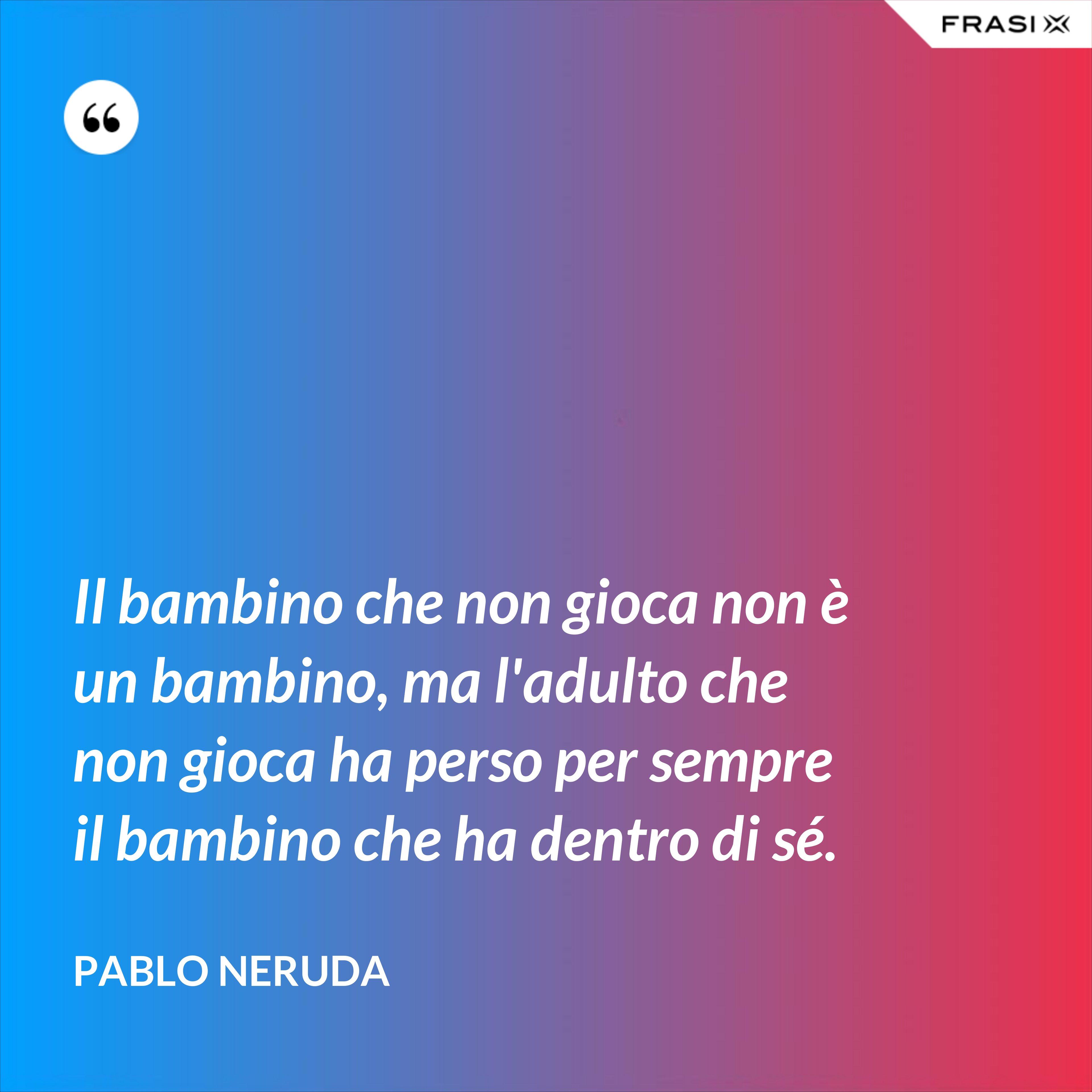 Il bambino che non gioca non è un bambino, ma l'adulto che non gioca ha perso per sempre il bambino che ha dentro di sé. - Pablo Neruda