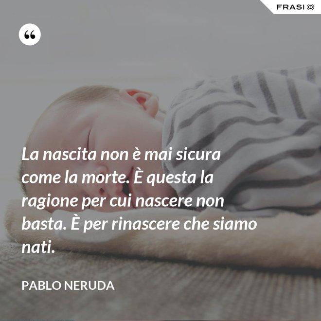 La nascita non è mai sicura come la morte. È questa la ragione per cui nascere non basta. È per rinascere che siamo nati. - Pablo Neruda
