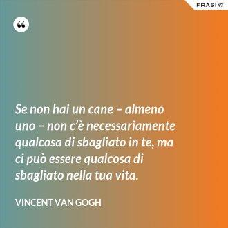 Se non hai un cane – almeno uno – non c'è necessariamente qualcosa di sbagliato in te, ma ci può essere qualcosa di sbagliato nella tua vita. - Vincent Van Gogh