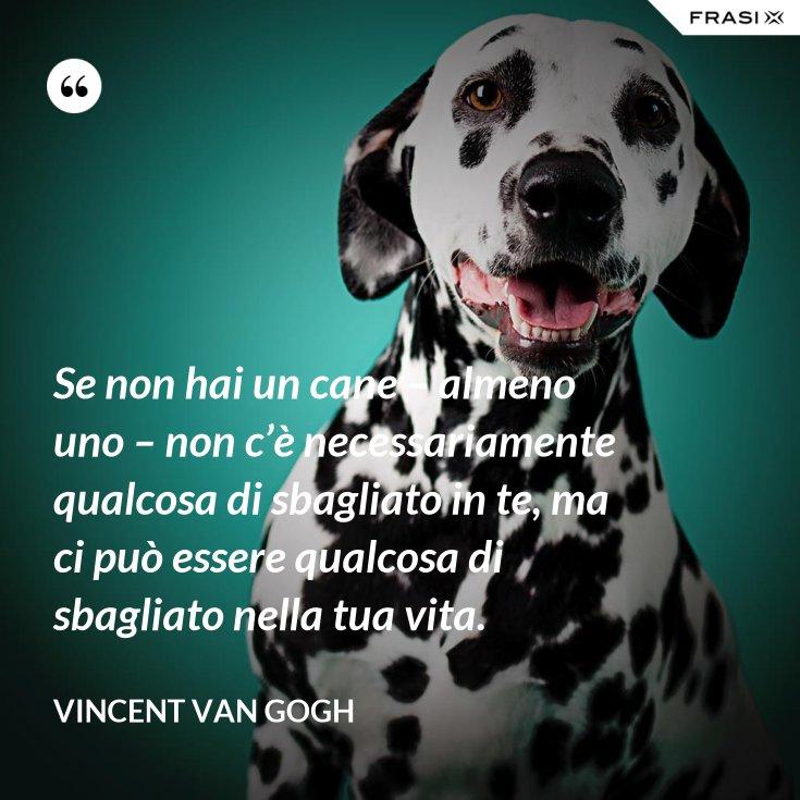 Se non hai un cane – almeno uno – non c'è necessariamente qualcosa di sbagliato in te, ma ci può essere qualcosa di sbagliato nella tua vita.