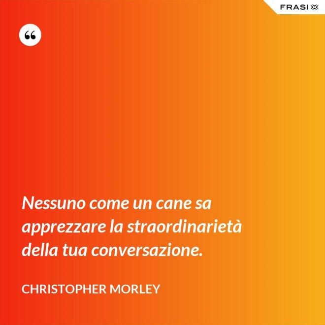 Nessuno come un cane sa apprezzare la straordinarietà della tua conversazione. - Christopher Morley