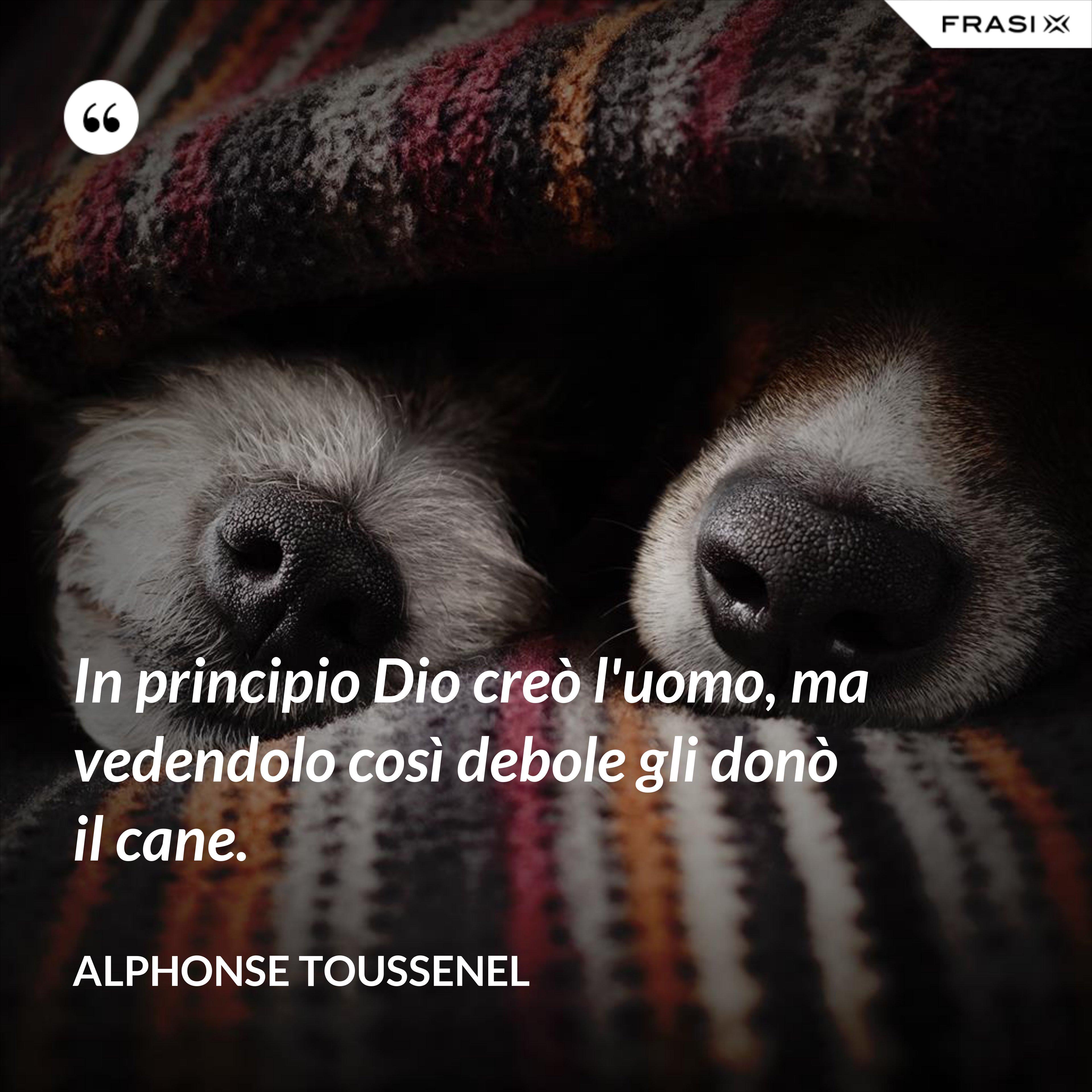In principio Dio creò l'uomo, ma vedendolo così debole gli donò il cane. - Alphonse Toussenel