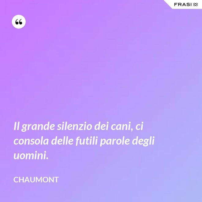 Il grande silenzio dei cani, ci consola delle futili parole degli uomini. - Chaumont