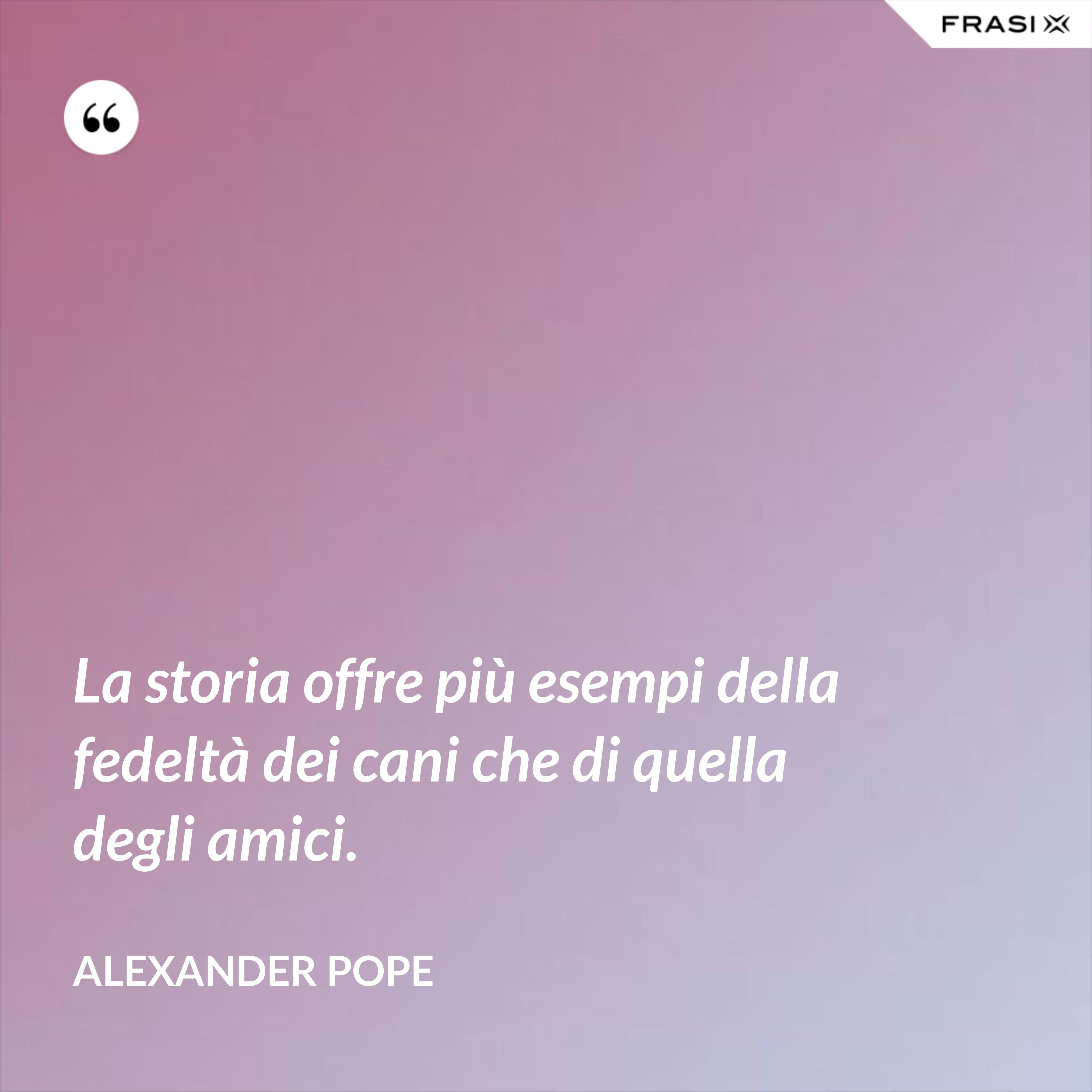 La storia offre più esempi della fedeltà dei cani che di quella degli amici. - Alexander Pope