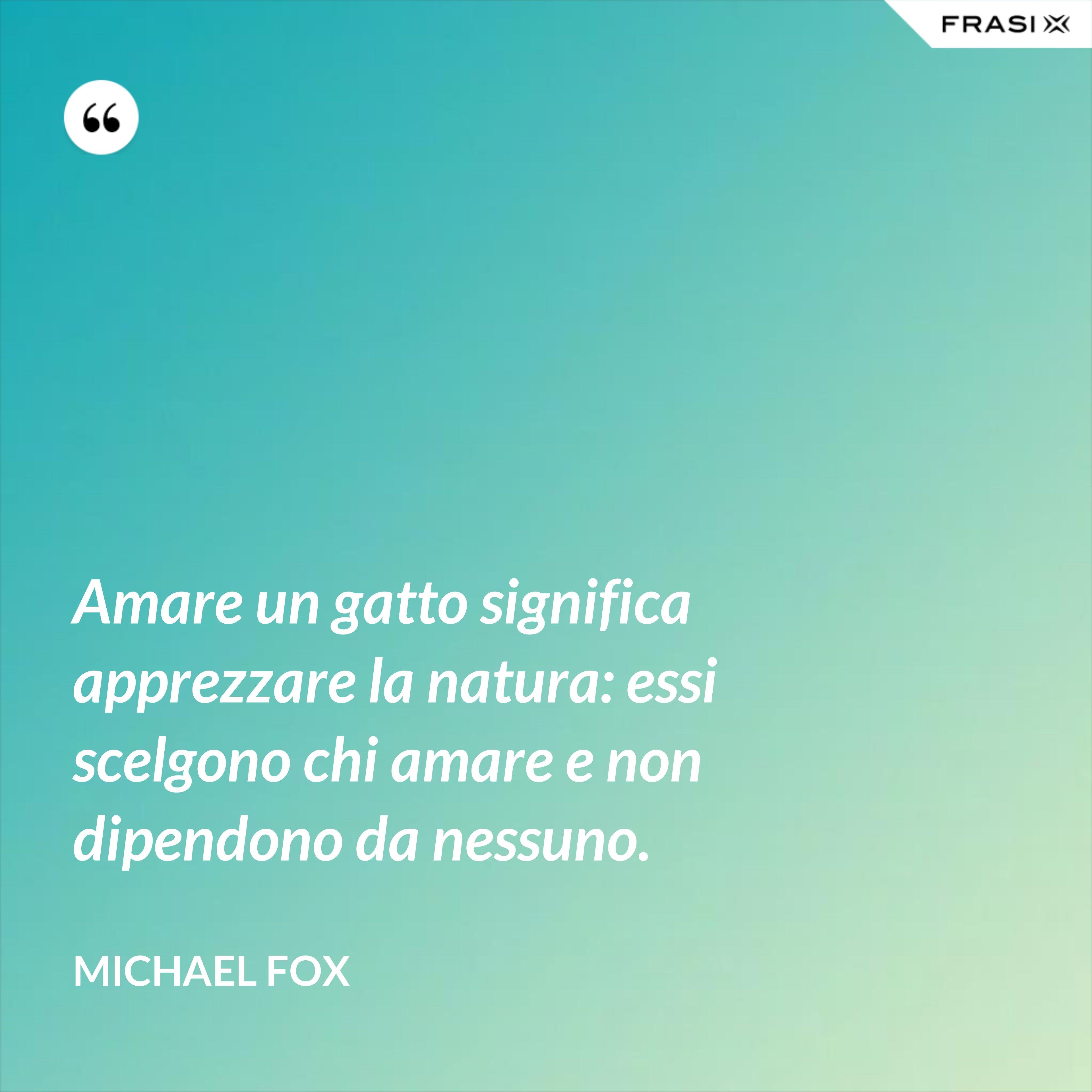 Amare un gatto significa apprezzare la natura: essi scelgono chi amare e non dipendono da nessuno. - Michael Fox