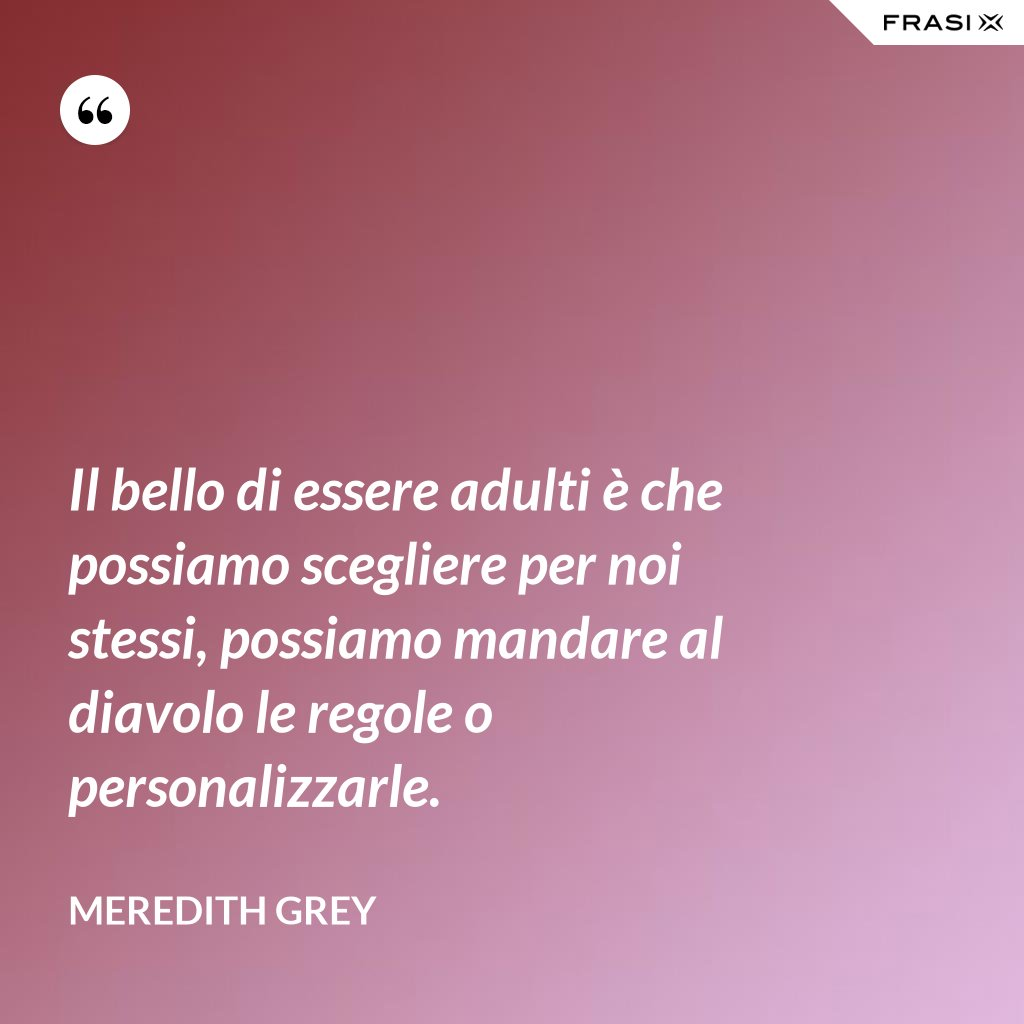 Il bello di essere adulti è che possiamo scegliere per noi stessi, possiamo mandare al diavolo le regole o personalizzarle. - Meredith Grey