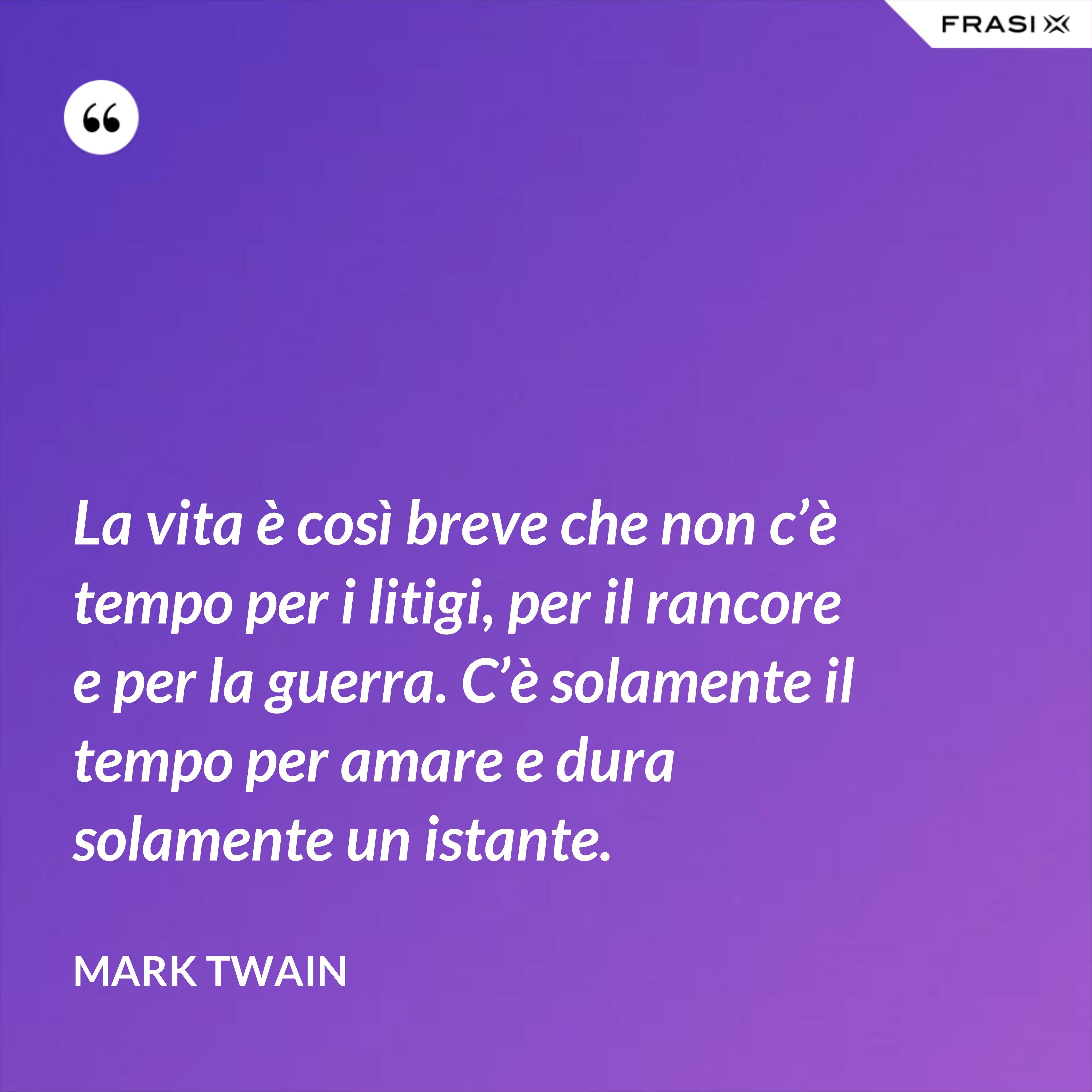 La vita è così breve che non c'è tempo per i litigi, per il rancore e per la guerra. C'è solamente il tempo per amare e dura solamente un istante. - Mark Twain