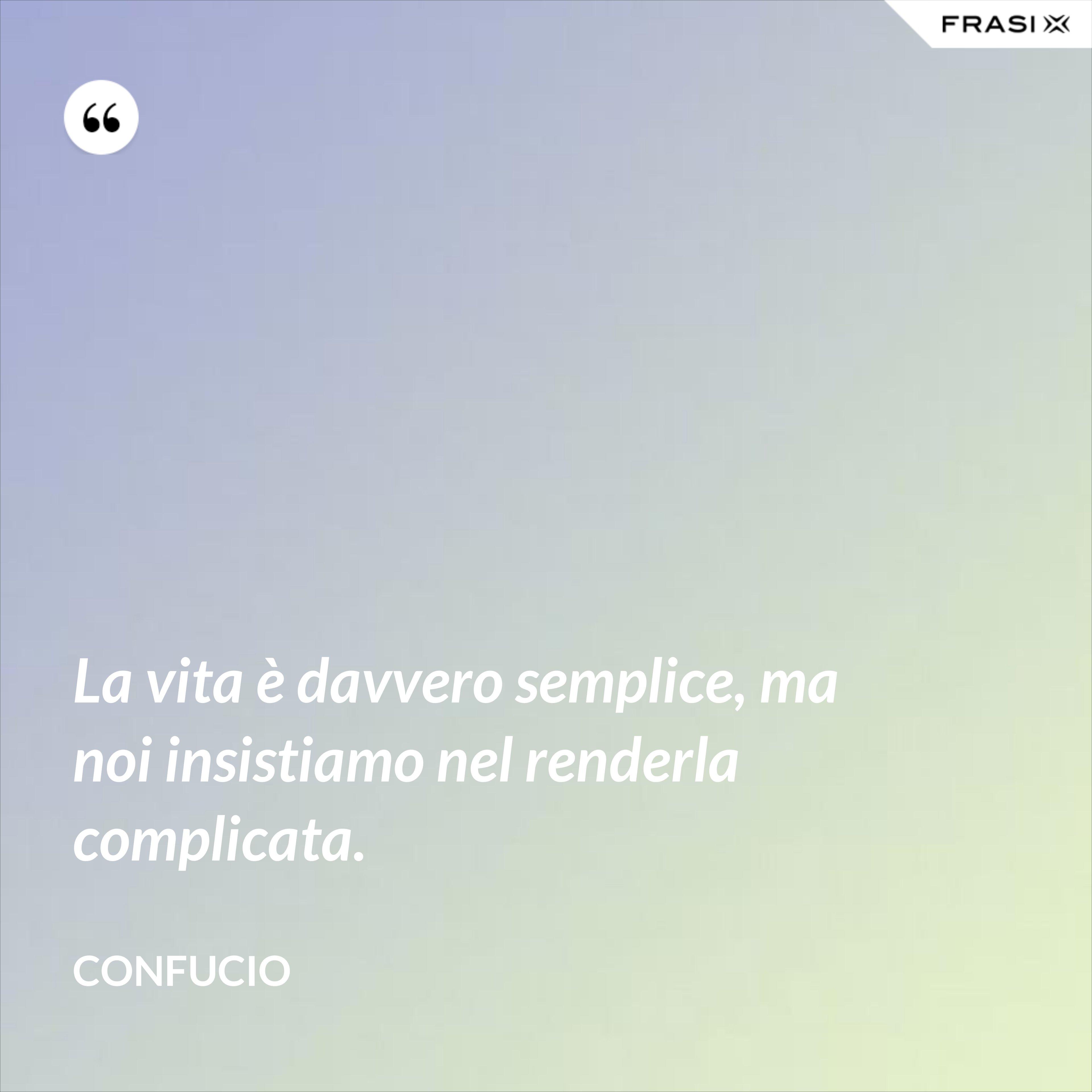 La vita è davvero semplice, ma noi insistiamo nel renderla complicata. - Confucio