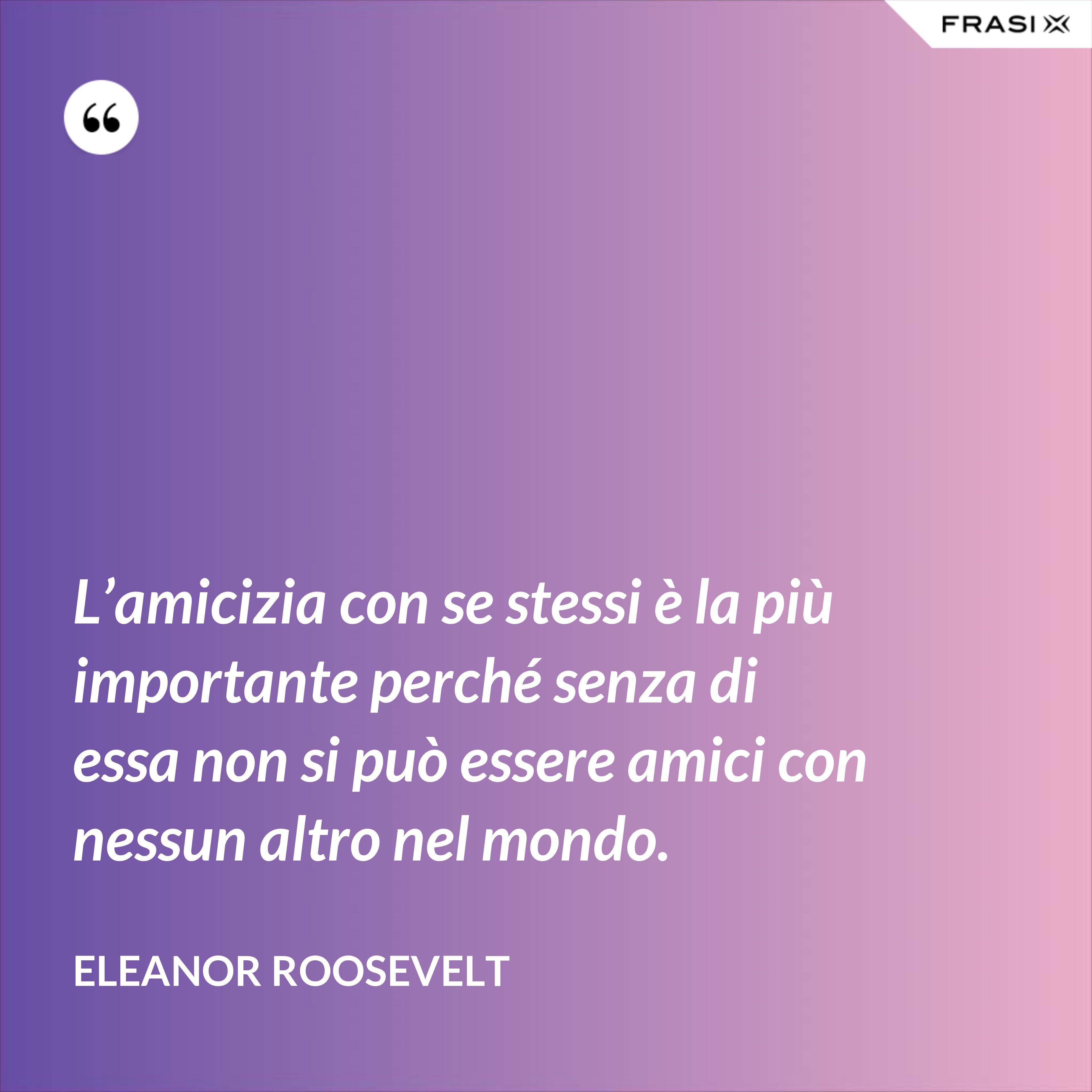 L'amicizia con se stessi è la più importante perché senza di essa non si può essere amici con nessun altro nel mondo. - Eleanor Roosevelt
