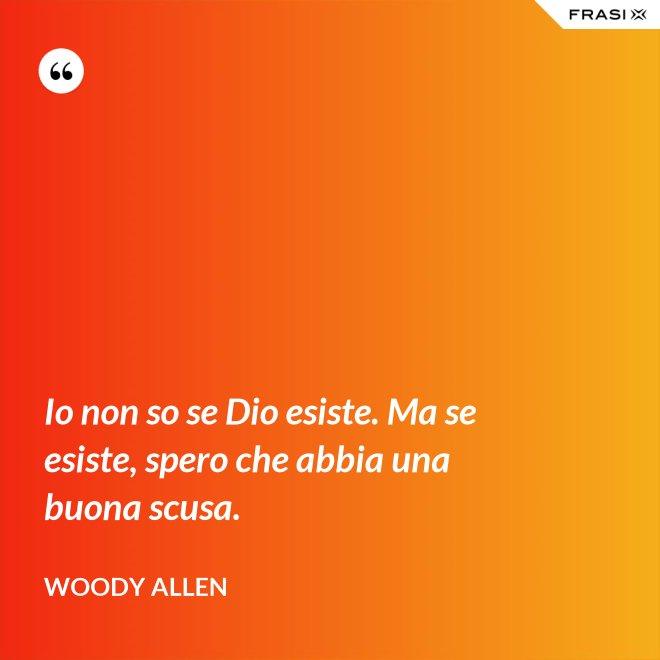 Io non so se Dio esiste. Ma se esiste, spero che abbia una buona scusa. - Woody Allen
