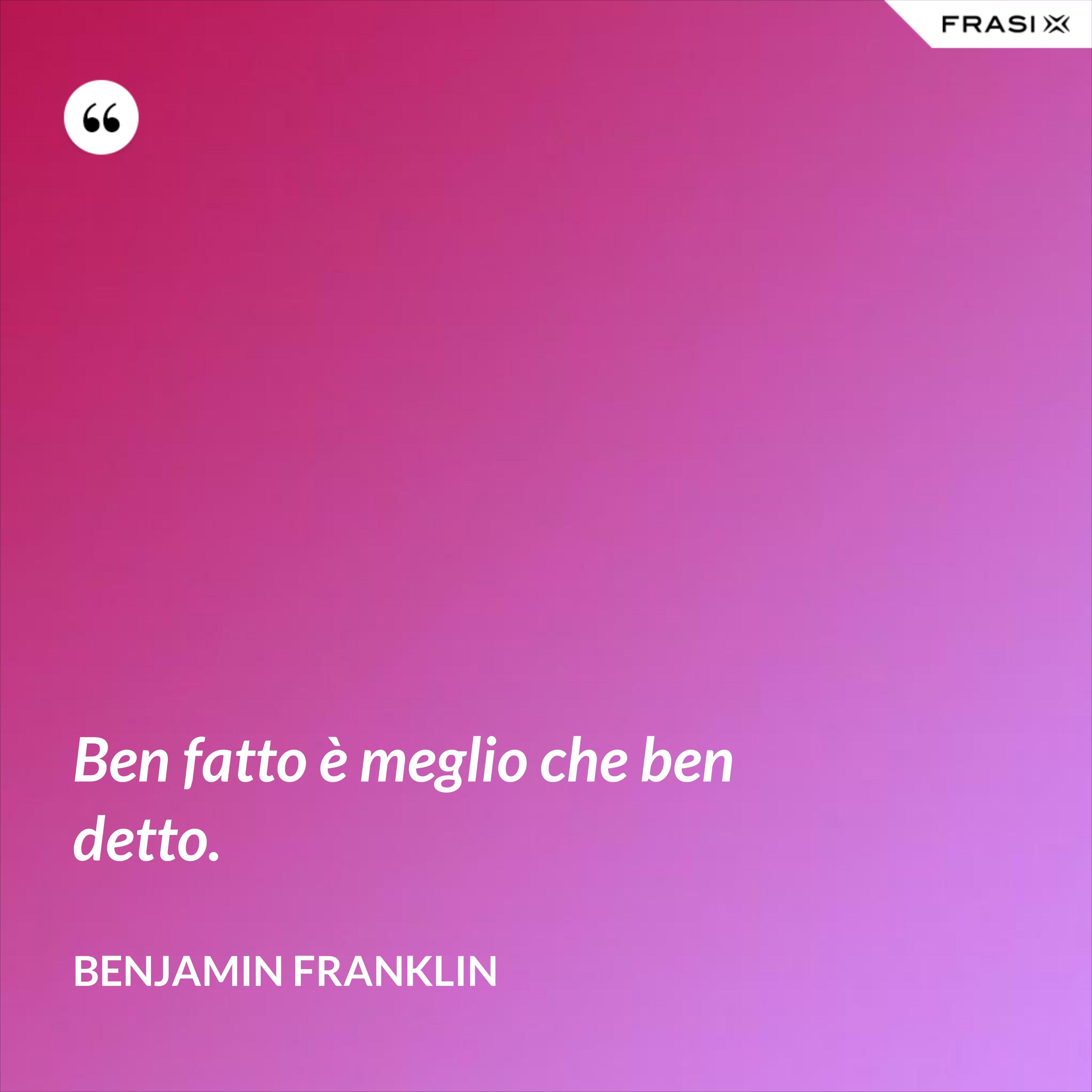 Ben fatto è meglio che ben detto. - Benjamin Franklin