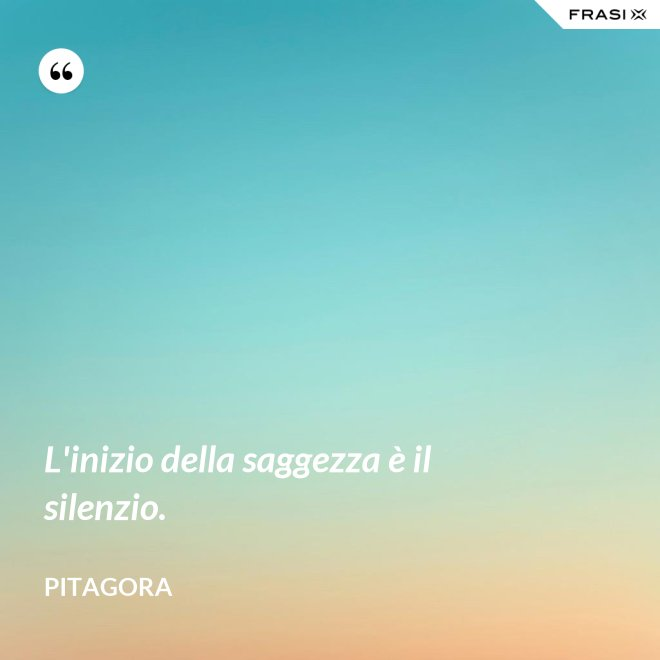L'inizio della saggezza è il silenzio. - Pitagora