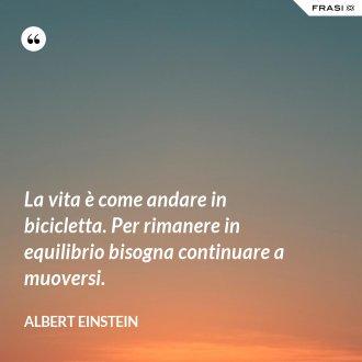 La vita è come andare in bicicletta. Per rimanere in equilibrio bisogna continuare a muoversi.