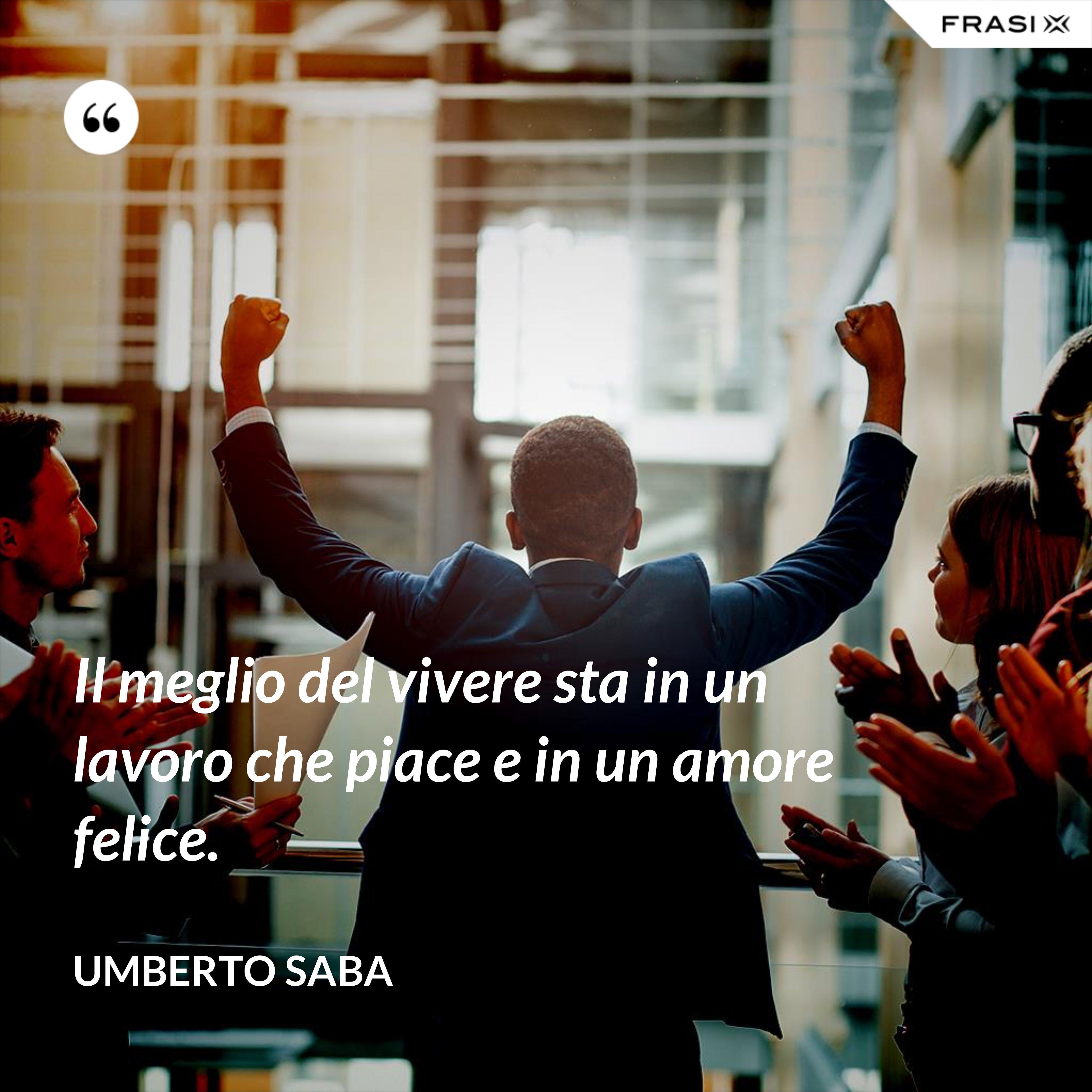 Il meglio del vivere sta in un lavoro che piace e in un amore felice. - Umberto Saba