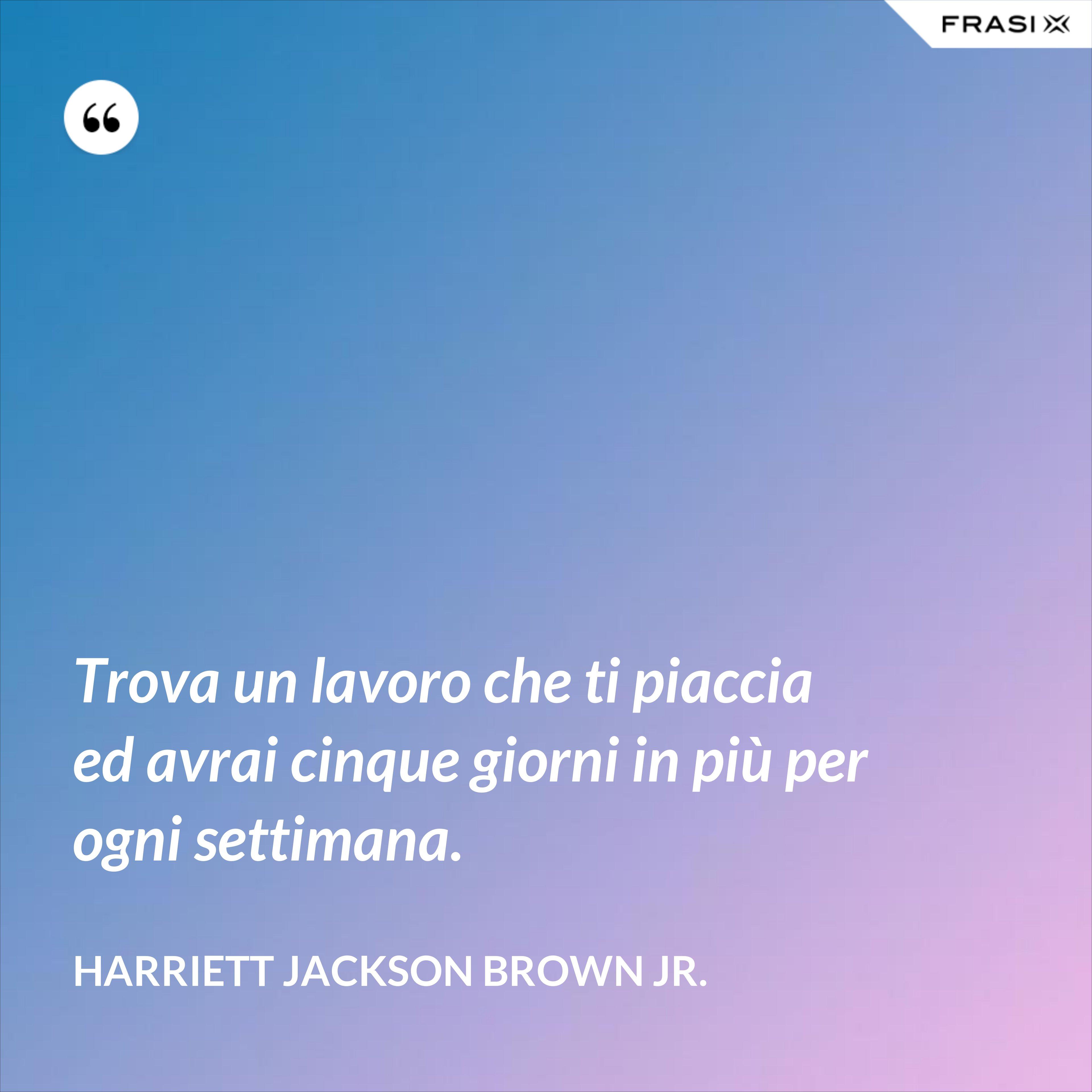 Trova un lavoro che ti piaccia ed avrai cinque giorni in più per ogni settimana. - Harriett Jackson Brown Jr.