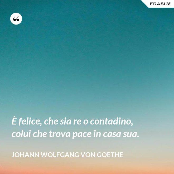 È felice, che sia re o contadino, colui che trova pace in casa sua. - Johann Wolfgang von Goethe