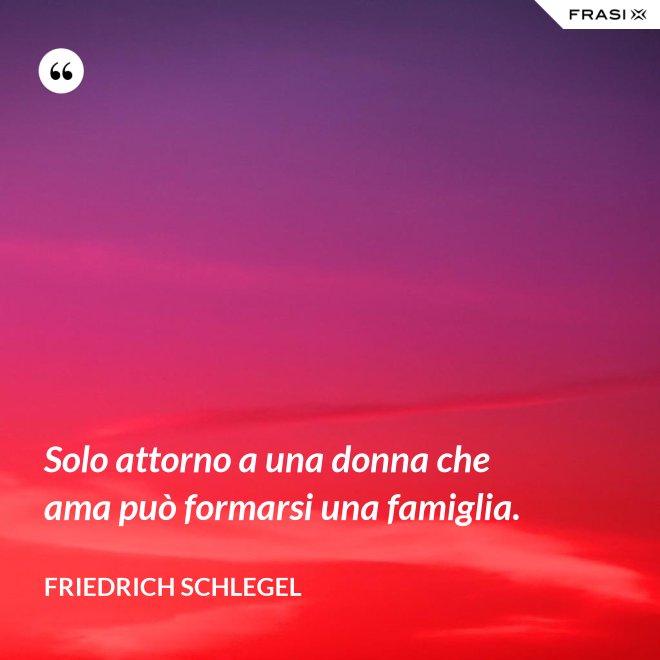 Solo attorno a una donna che ama può formarsi una famiglia. - Friedrich Schlegel