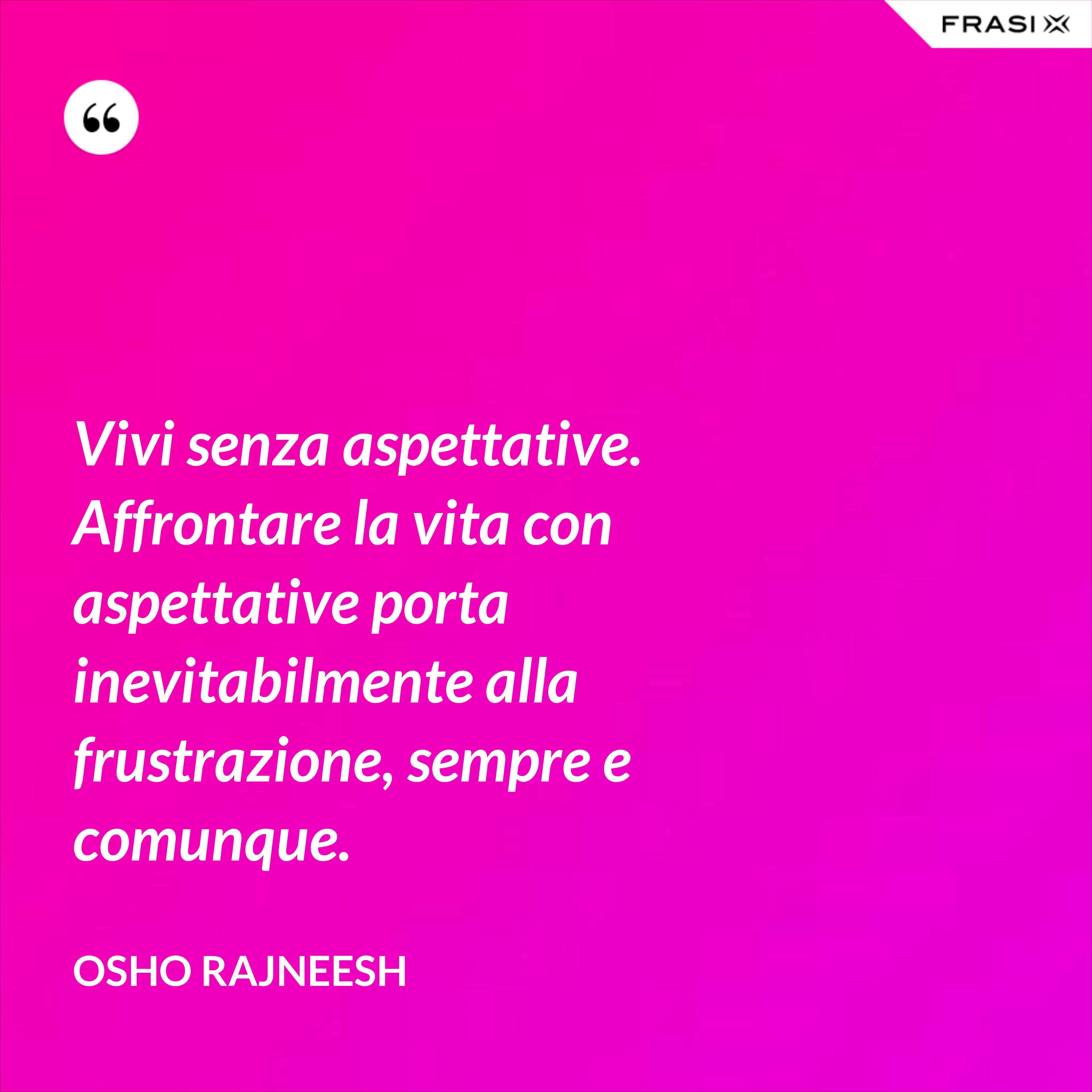 Vivi senza aspettative. Affrontare la vita con aspettative porta inevitabilmente alla frustrazione, sempre e comunque. - Osho Rajneesh