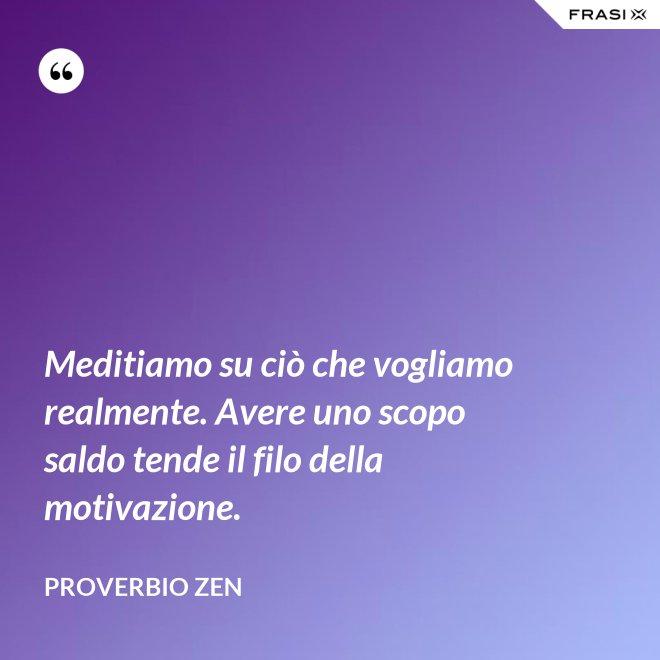 Meditiamo su ciò che vogliamo realmente. Avere uno scopo saldo tende il filo della motivazione. - Proverbio Zen