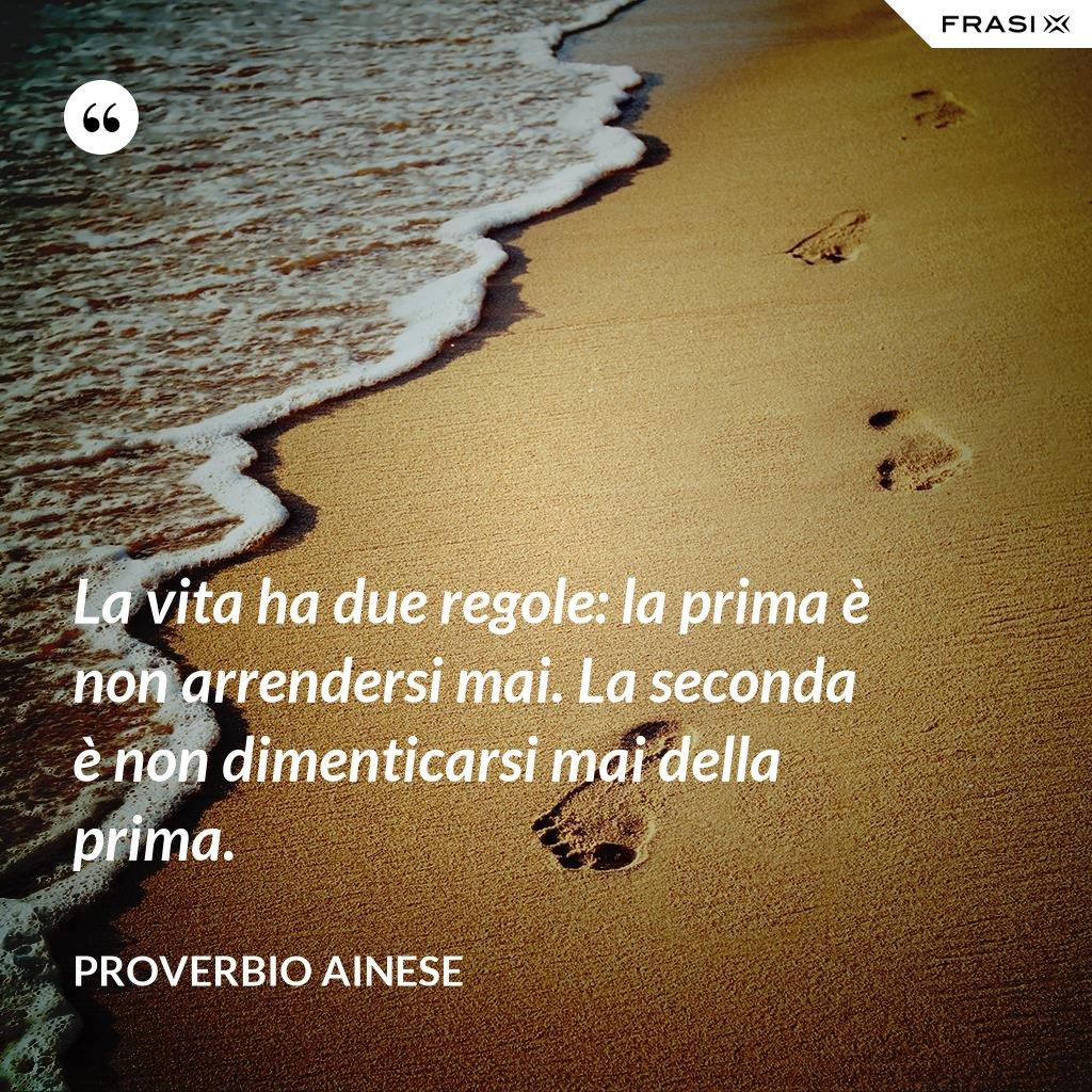 La vita ha due regole: la prima è non arrendersi mai. La seconda è non dimenticarsi mai della prima. - Proverbio ainese