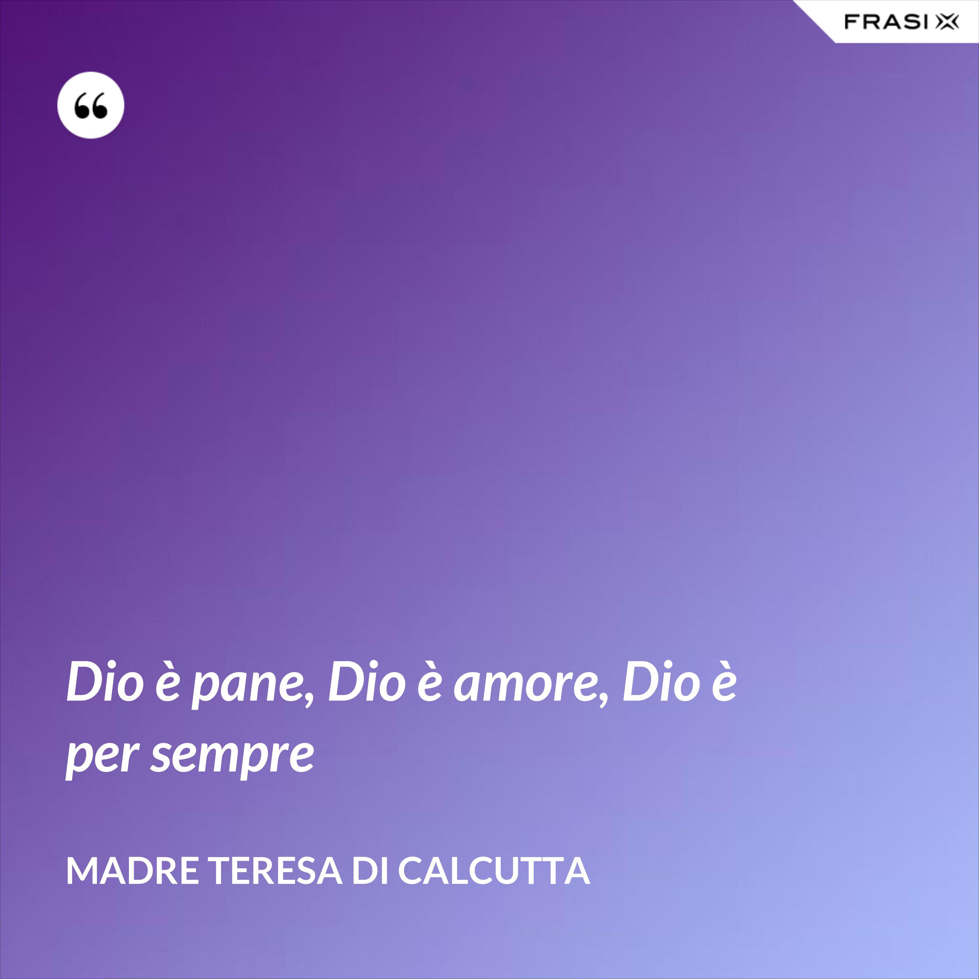 Dio è pane, Dio è amore, Dio è per sempre - Madre Teresa Di Calcutta