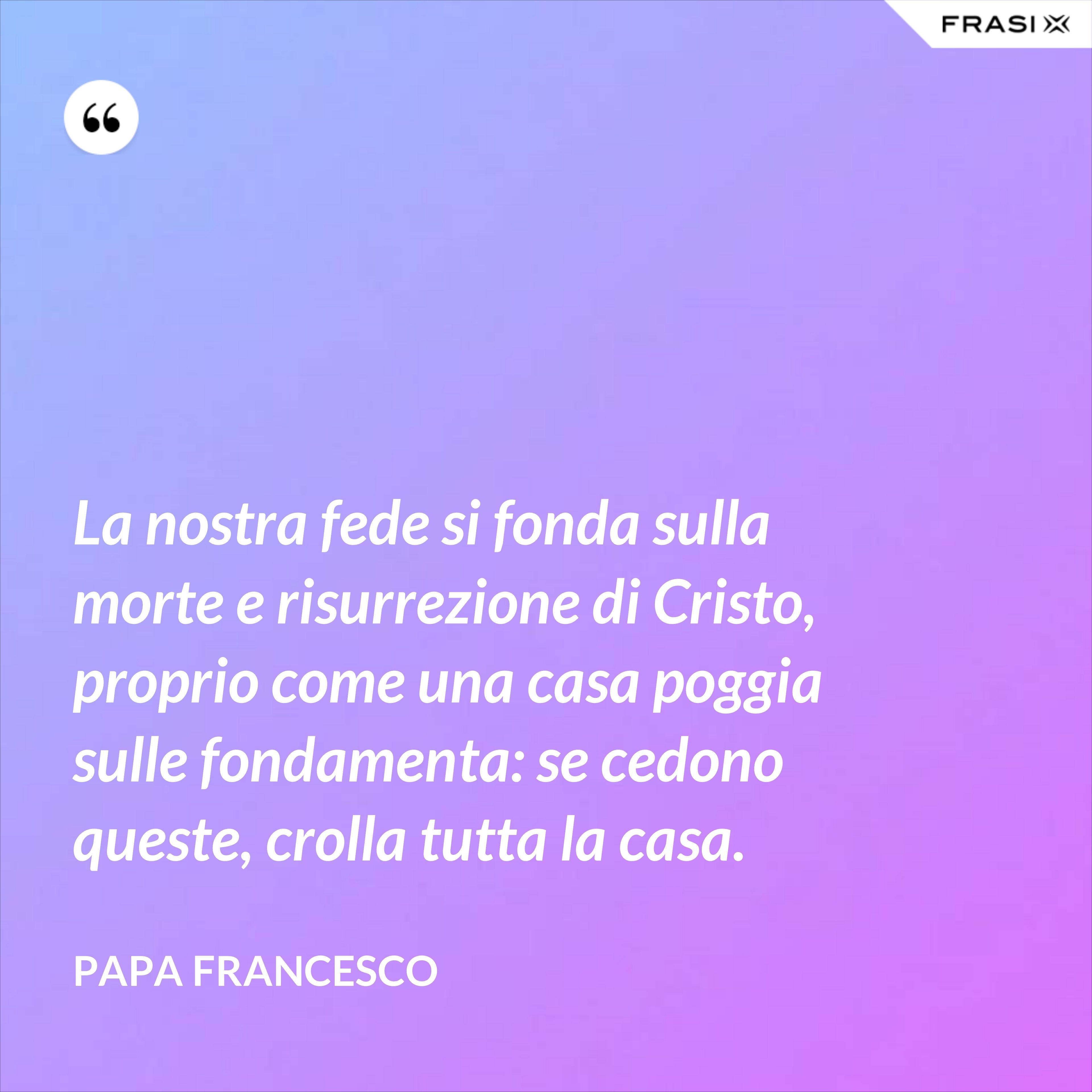 La nostra fede si fonda sulla morte e risurrezione di Cristo, proprio come una casa poggia sulle fondamenta: se cedono queste, crolla tutta la casa. - Papa Francesco