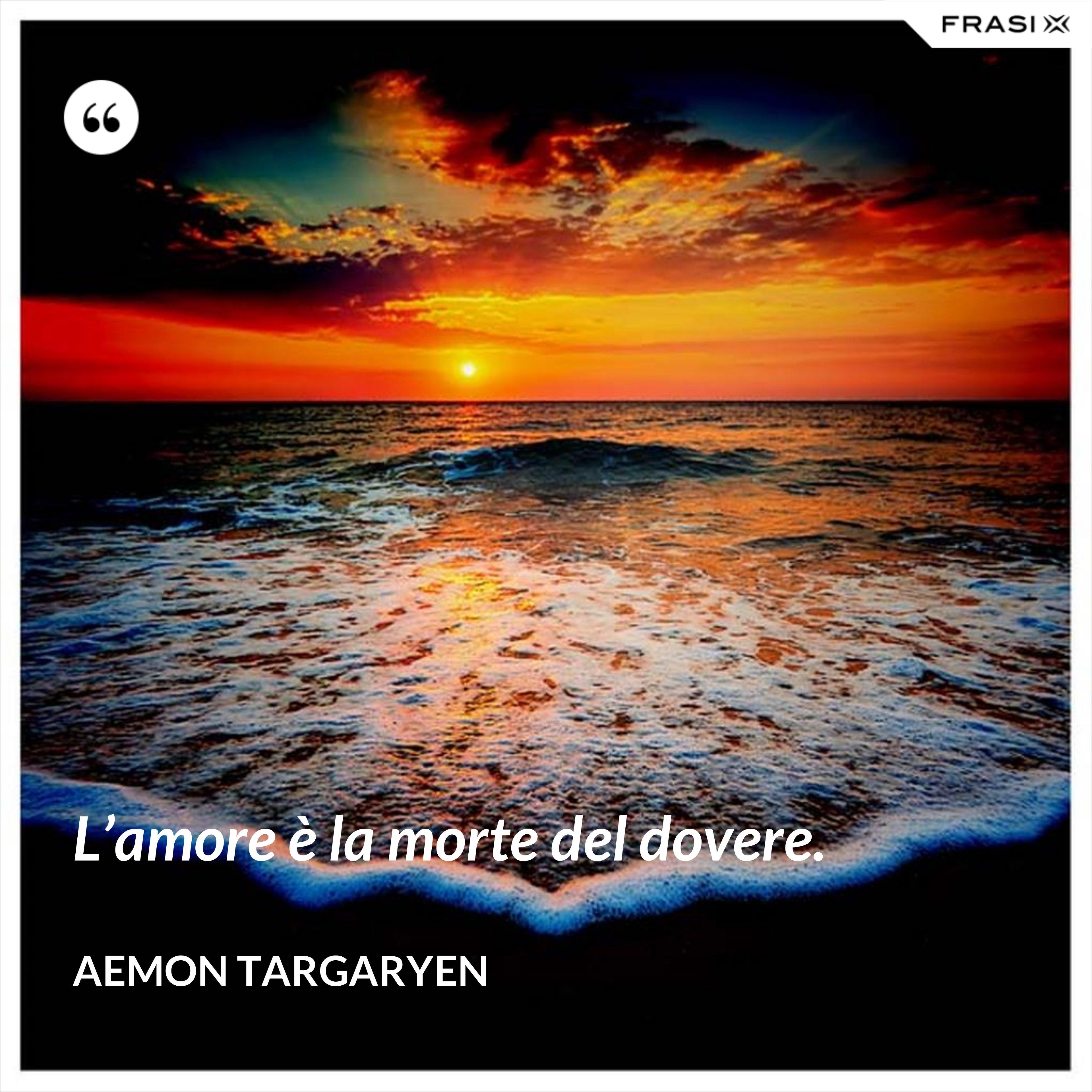 L'amore è la morte del dovere. - Aemon Targaryen