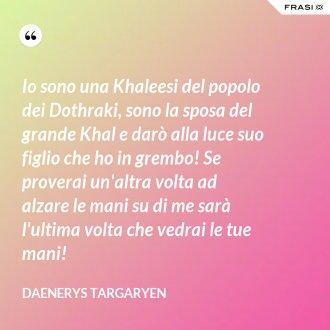 Io sono una Khaleesi del popolo dei Dothraki, sono la sposa del grande Khal e darò alla luce suo figlio che ho in grembo! Se proverai un'altra volta ad alzare le mani su di me sarà l'ultima volta che vedrai le tue mani!