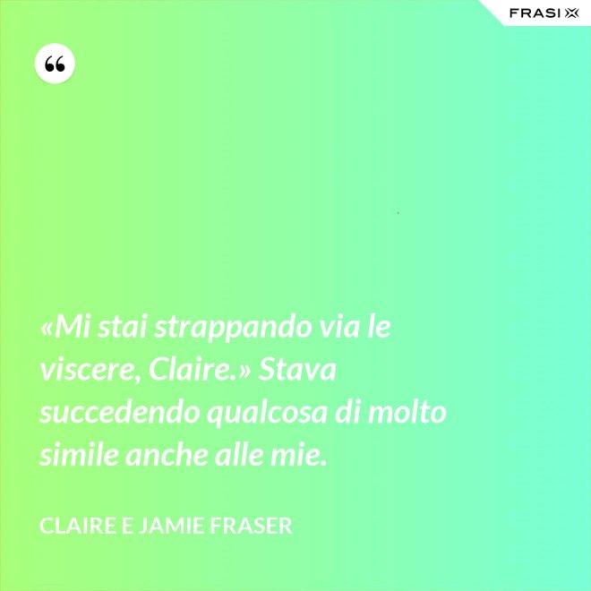 «Mi stai strappando via le viscere, Claire.» Stava succedendo qualcosa di molto simile anche alle mie. - Claire e Jamie Fraser