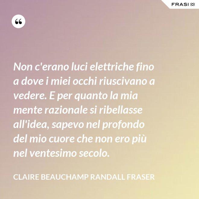 Non c'erano luci elettriche fino a dove i miei occhi riuscivano a vedere. E per quanto la mia mente razionale si ribellasse all'idea, sapevo nel profondo del mio cuore che non ero più nel ventesimo secolo. - Claire Beauchamp Randall Fraser