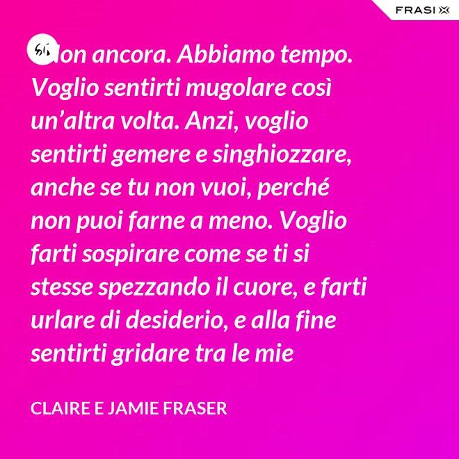 «Non ancora. Abbiamo tempo. Voglio sentirti mugolare così un'altra volta. Anzi, voglio sentirti gemere e singhiozzare, anche se tu non vuoi, perché non puoi farne a meno. Voglio farti sospirare come se ti si stesse spezzando il cuore, e farti urlare di desiderio, e alla fine sentirti gridare tra le mie braccia: solo allora saprò di averti davvero appagata.» - Claire e Jamie Fraser