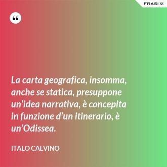 La carta geografica, insomma, anche se statica, presuppone un'idea narrativa, è concepita in funzione d'un itinerario, è un'Odissea.