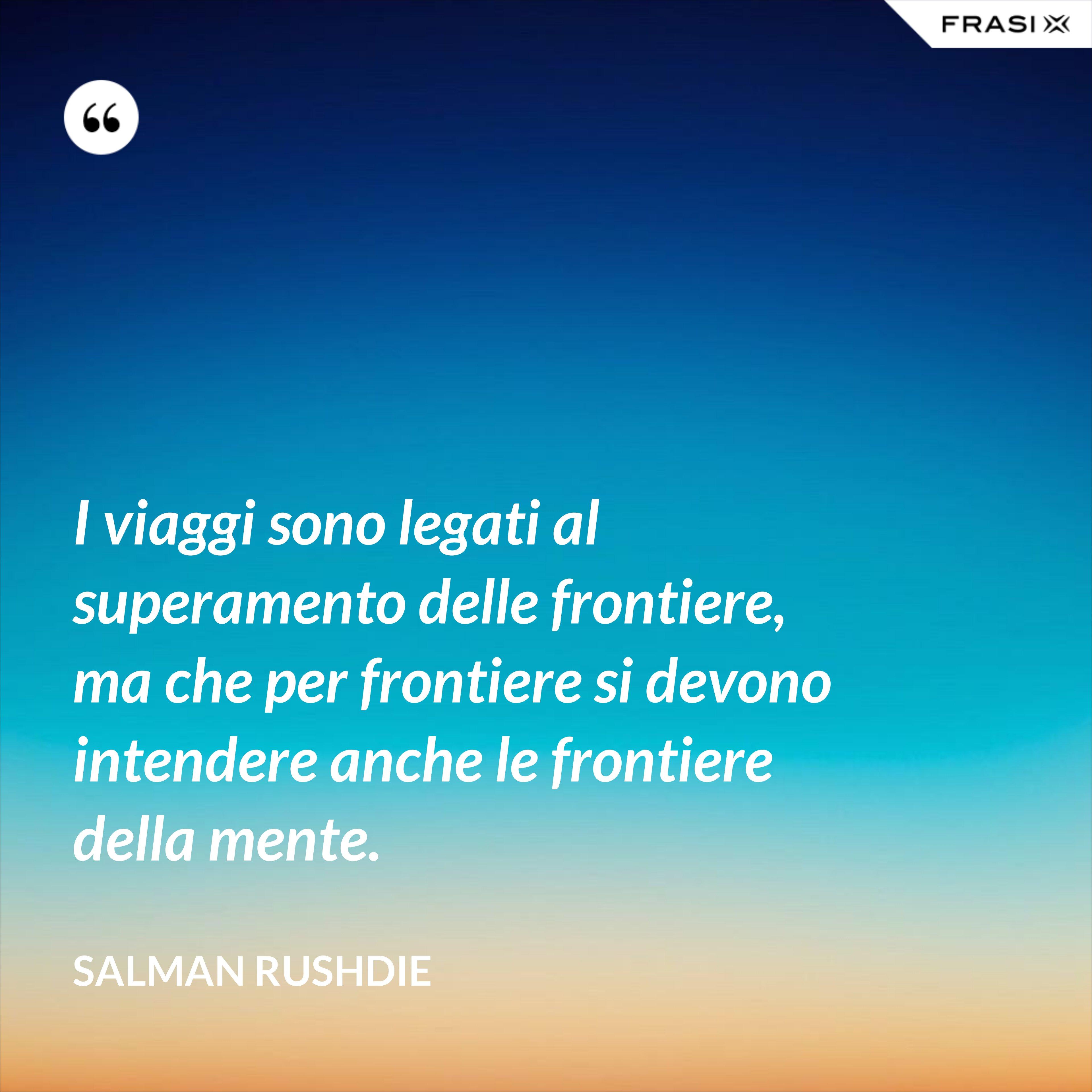 I viaggi sono legati al superamento delle frontiere, ma che per frontiere si devono intendere anche le frontiere della mente. - Salman Rushdie