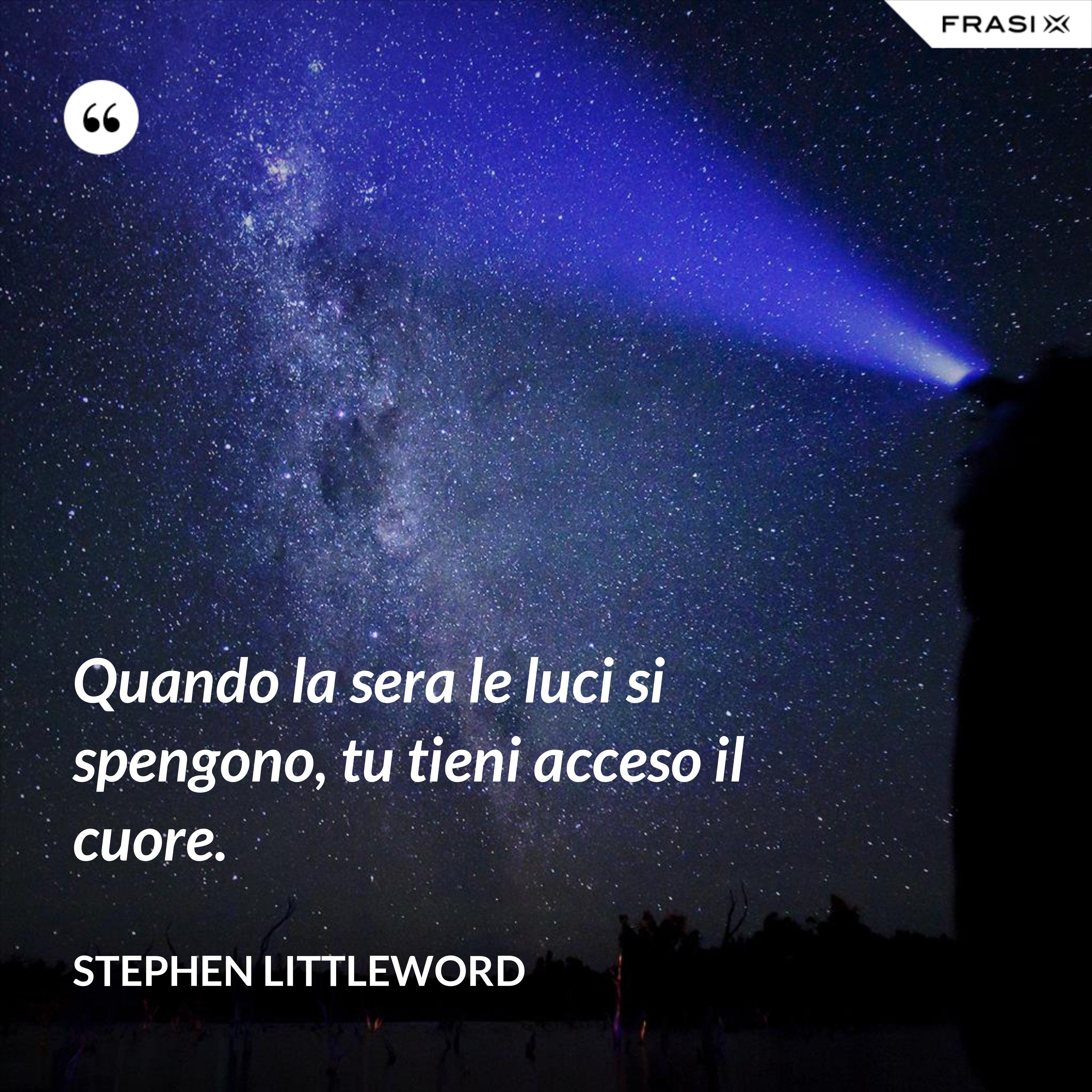 Quando la sera le luci si spengono, tu tieni acceso il cuore. - Stephen Littleword
