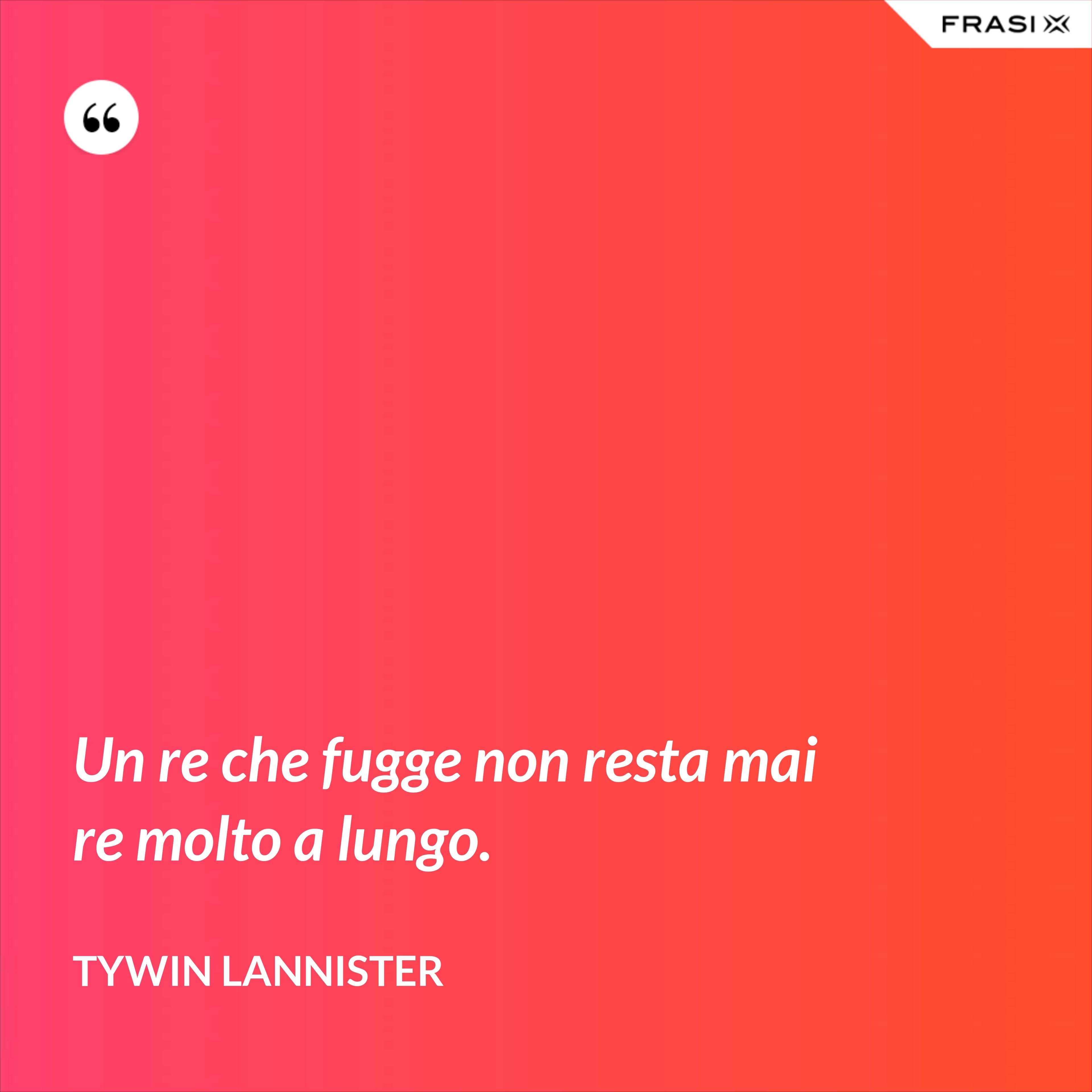 Un re che fugge non resta mai re molto a lungo. - Tywin Lannister