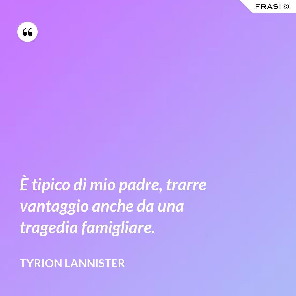 È tipico di mio padre, trarre vantaggio anche da una tragedia famigliare. - Tyrion Lannister