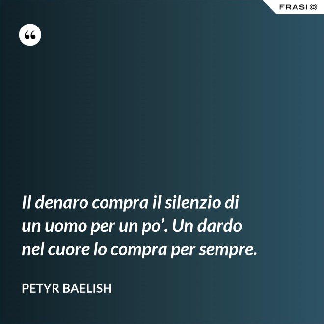 Il denaro compra il silenzio di un uomo per un po'. Un dardo nel cuore lo compra per sempre. - Petyr Baelish