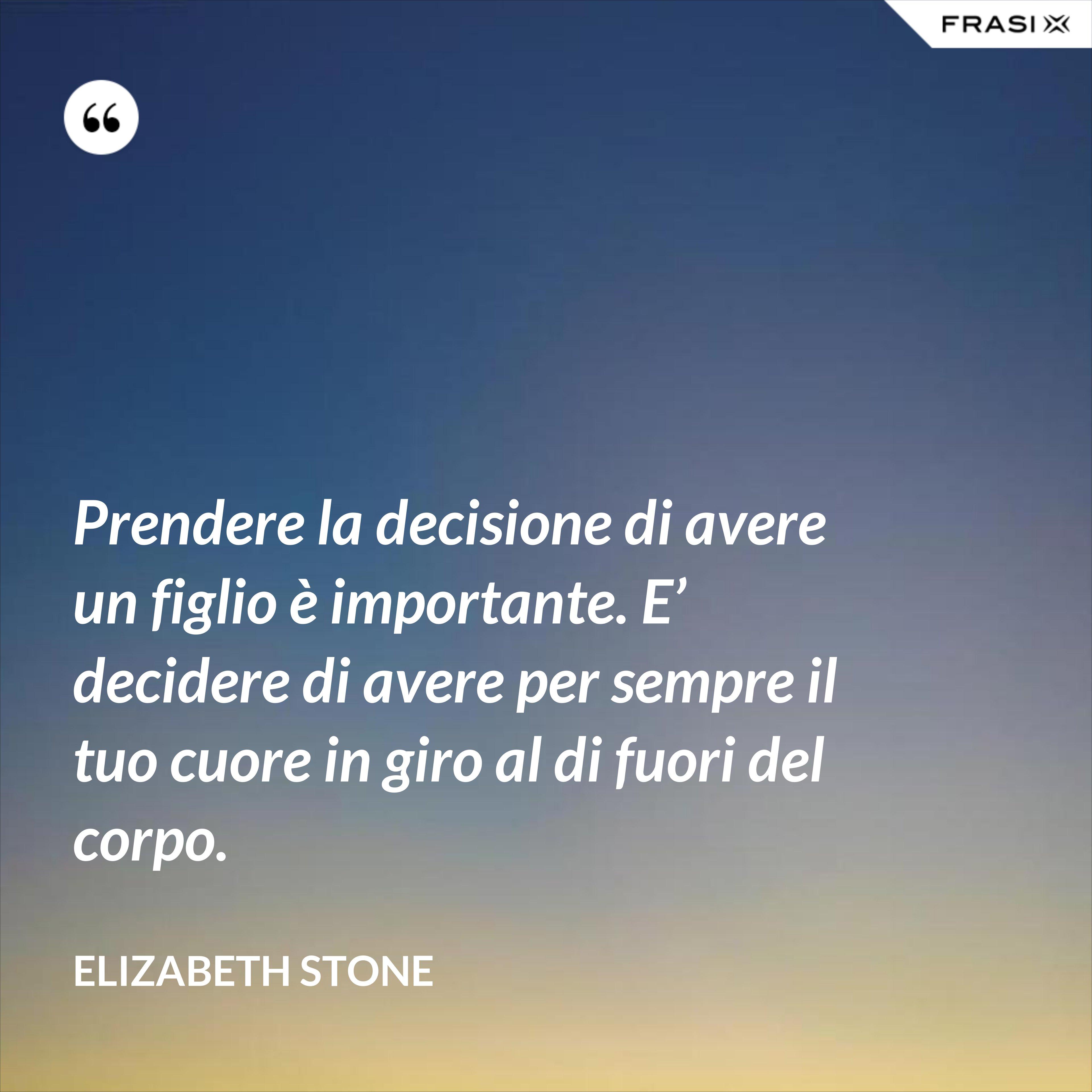 Prendere la decisione di avere un figlio è importante. E' decidere di avere per sempre il tuo cuore in giro al di fuori del corpo. - Elizabeth Stone