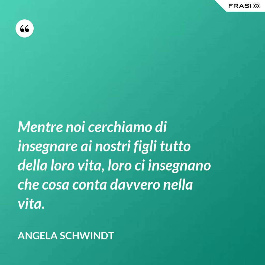 Mentre noi cerchiamo di insegnare ai nostri figli tutto della loro vita, loro ci insegnano che cosa conta davvero nella vita. - Angela Schwindt