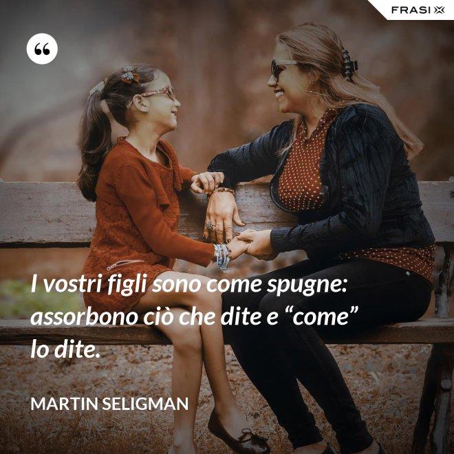 """I vostri figli sono come spugne: assorbono ciò che dite e """"come"""" lo dite. - Martin Seligman"""