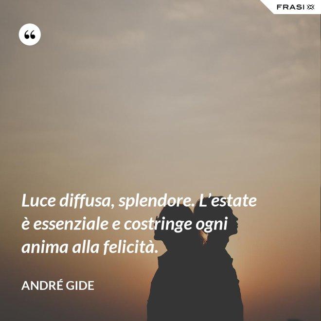 Luce diffusa, splendore. L'estate è essenziale e costringe ogni anima alla felicità. - André Gide