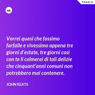 Vorrei quasi che fossimo farfalle e vivessimo appena tre giorni d'estate, tre giorni così con te li colmerei di tali delizie che cinquant'anni comuni non potrebbero mai contenere. - John Keats