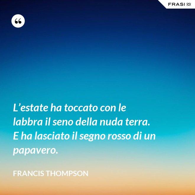 L'estate ha toccato con le labbra il seno della nuda terra. E ha lasciato il segno rosso di un papavero. - Francis Thompson