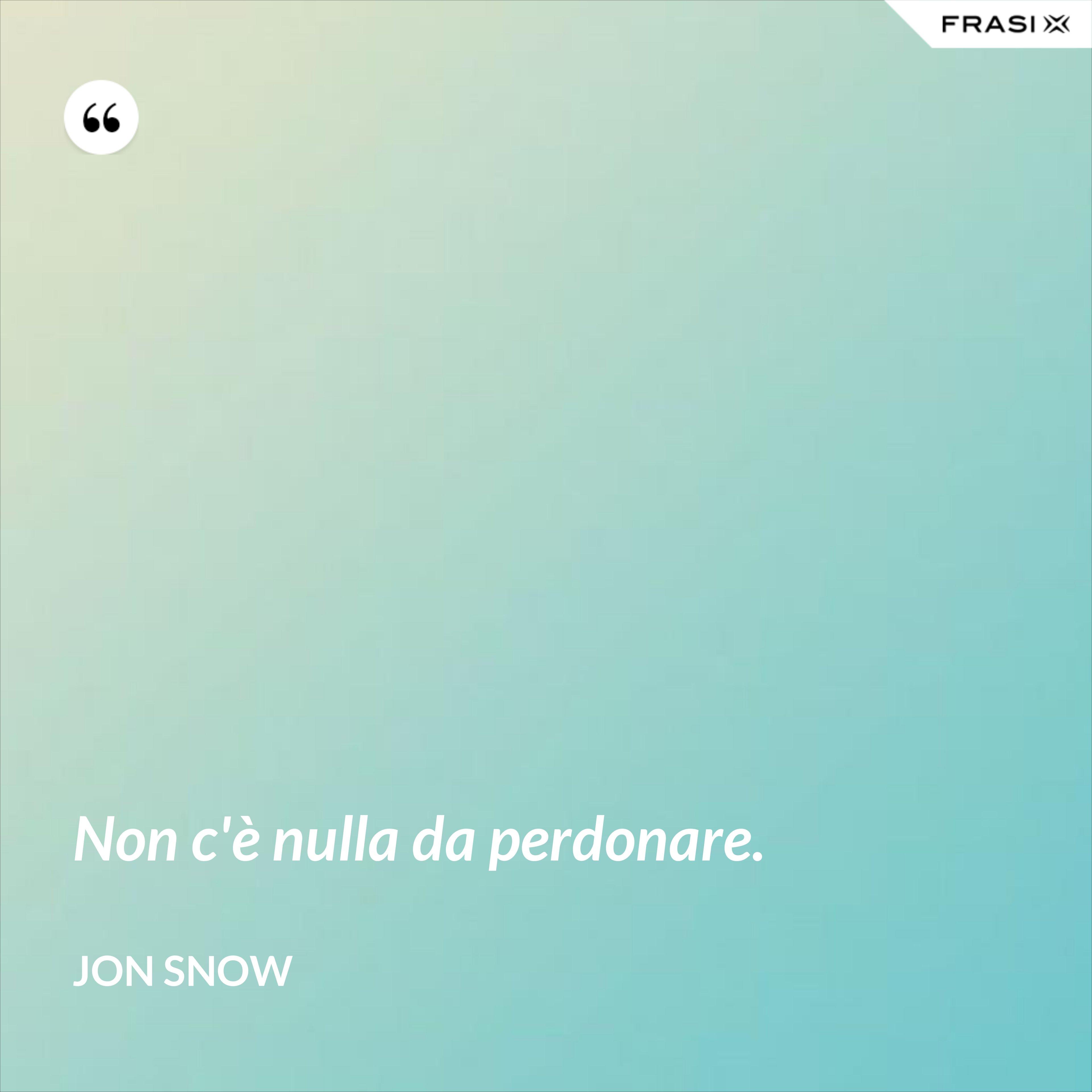Non c'è nulla da perdonare. - Jon Snow